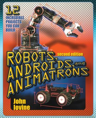 Robots, Androids and Animatrons, Second Edition: 12 Incredible Projects You Can Build - Iovine, John