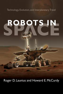 Robots in Space: Technology, Evolution, and Interplanetary Travel - Launius, Roger D., and McCurdy, Howard E.