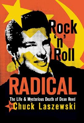 Rock 'n' Roll Radical: The Life & Mysterious Death of Dean Reed - Laszewski, Chuck