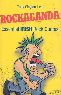 Rockaganda: Essential Irish Rock Quotes - Clayton-Lea, Tony