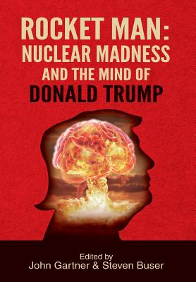 Rocket Man: Nuclear Madness and the Mind of Donald Trump - Gartner, John (Editor), and Buser, Steven (Editor)