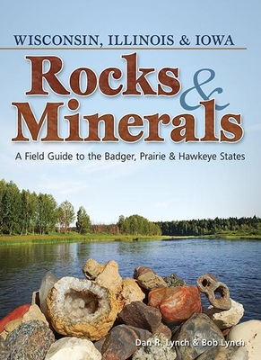 Rocks & Minerals of Wisconsin, Illinois & Iowa: A Field Guide to the Badger, Prairie & Hawkeye States - Lynch, Dan R, and Lynch, Bob