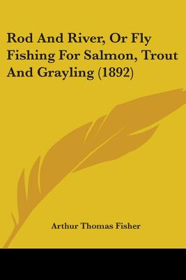 Rod and River, or Fly Fishing for Salmon, Trout and Grayling (1892) - Fisher, Arthur Thomas