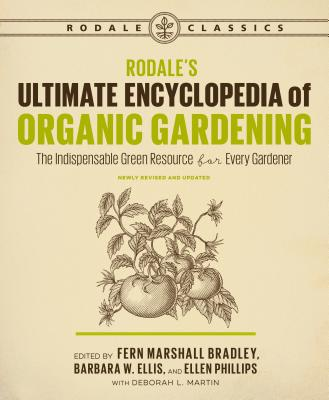 Rodale's Ultimate Encyclopedia of Organic Gardening: The Indispensable Green Resource for Every Gardener - Martin, Deborah L, and Bradley, Fern Marshall, and Ellis, Barbara W