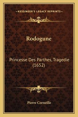 Rodogune: Princesse Des Parthes, Tragedie (1652) - Corneille, Pierre