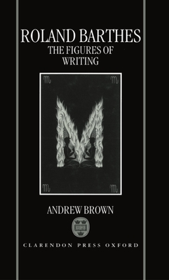Roland Barthes: The Figures of Writing - Brown, Andrew, Jr.