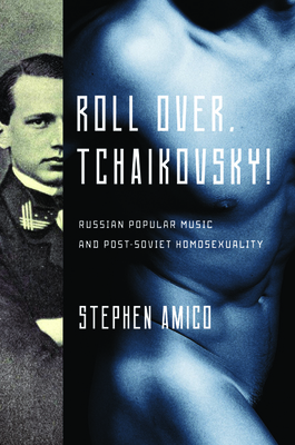 Roll Over, Tchaikovsky!: Russian Popular Music and Post-Soviet Homosexuality - Amico, Stephen