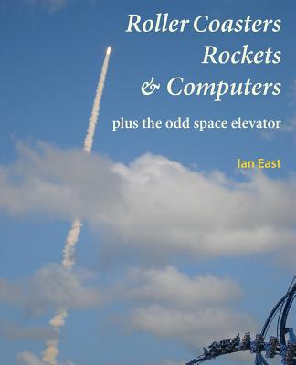 Roller Coasters, Rockets & Computers Plus the Odd Space Elevator - East, Ian