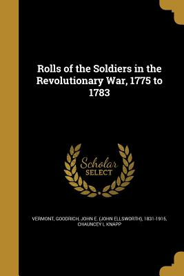 Rolls of the Soldiers in the Revolutionary War, 1775 to 1783 - Vermont (Creator), and Goodrich, John E (John Ellsworth) 1831 (Creator), and Knapp, Chauncey L