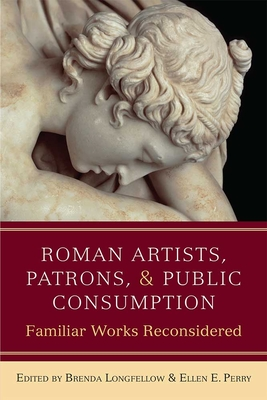 Roman Artists, Patrons, and Public Consumption: Familiar Works Reconsidered - Longfellow, Brenda, and Perry, Ellen