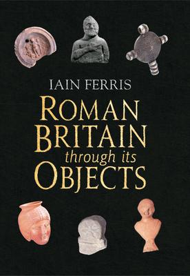 Roman Britain Through Its Objects - Ferris, Iain