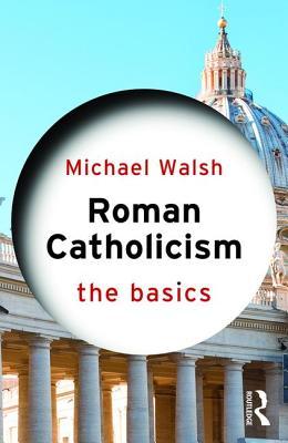 Roman Catholicism: The Basics - Walsh, Michael