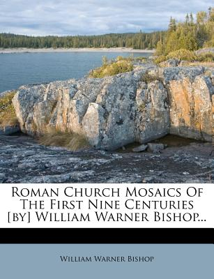 Roman Church Mosaics of the First Nine Centuries [By] William Warner Bishop... - Bishop, William Warner