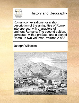 Roman Conversations; Or a Short Description of the Antiquities of Rome: Interspersed with Characters of Eminent Romans; The Second Edition, Corrected: With a Preface, and a Plan of Rome. in Two Volumes. Volume 2 of 2 - Wilcocks, Joseph