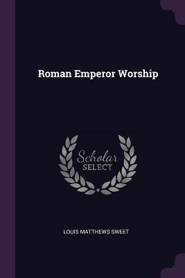 Roman Emperor Worship - Sweet, Louis Matthews