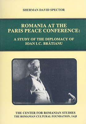 Romania at the Paris Peace Conference: A Study of the Diplomacy of Ioan I.C. Bratianu - Spector, Sherman David