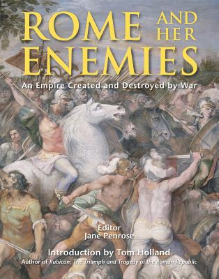 Rome and Her Enemies: An Empire Created and Destroyed by War - Penrose, Jane