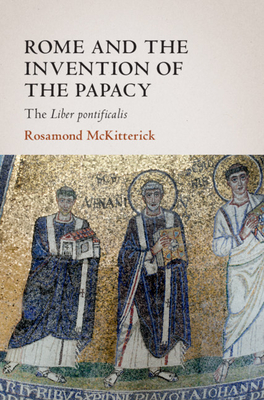Rome and the Invention of the Papacy: The Liber Pontificalis - McKitterick, Rosamond