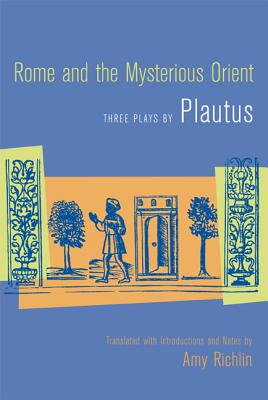 Rome and the Mysterious Orient: Three Plays by Plautus - Plautus, Titus Maccius, and Plautus (Creator), and Richlin, Amy (Translated by)