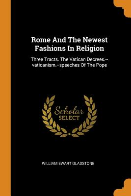 Rome and the Newest Fashions in Religion: Three Tracts. the Vatican Decrees.--Vaticanism.--Speeches of the Pope - Gladstone, William Ewart