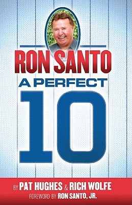 Ron Santo: A Perfect 10 - Wolfe, Rich, and Hughes, Pat