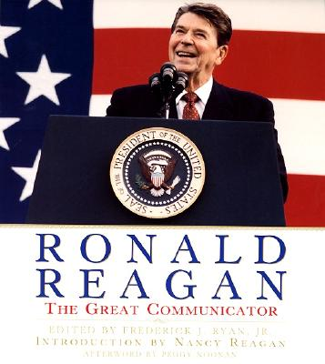 Ronald Reagan: The Great Communicator - Ryan, Frederick J (Editor), and Reagan, Nancy (Introduction by), and Noonan, Peggy (Afterword by)