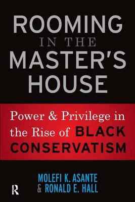 Rooming in the Master's House: Power and Privilege in the Rise of Black Conservatism - Asante, Molefi Kete, and Hall, Ronald E