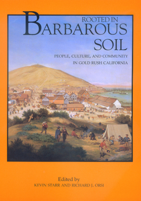Rooted in Barbarous Soil: People, Culture, and Community in Gold Rush California - Starr, Kevin, Professor (Editor), and Orsi, Richard J, Professor (Editor), and Kirk-Greene, Anthony (Editor)