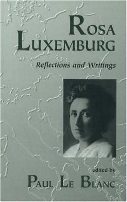 Rosa Luxemburg: Reflections and Writings - Le Blanc, Paul (Editor), and Luxemburg, Rosa (Editor), and Breirman, George (Editor)