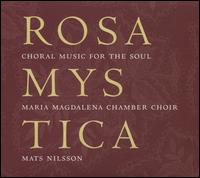 Rosa Mystica: Choral Music for the Soul - Maria Magdalena Motet Choir (choir, chorus); Mats Nilsson (conductor)
