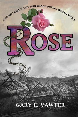 Rose: A Young Girl's Grit and Grace During World War II - Vawter, Gary E