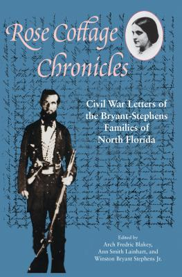 Rose Cottage Chronicles: Civil War Letters of the Bryant-Stephens Families of North Florida - Blakey, Arch Fredric (Editor)