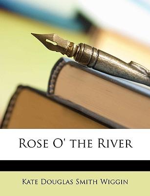 Rose O' the River - Wiggin, Kate Douglas Smith