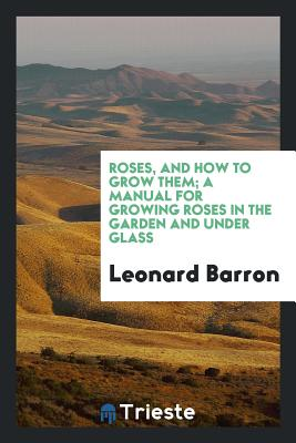 Roses, and How to Grow Them; A Manual for Growing Roses in the Garden and Under Glass - Barron, Leonard