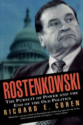 Rostenkowski: The Pursuit of Power and the End of the Old Politics - Cohen, Richard E
