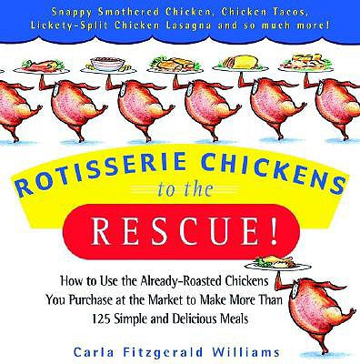 Rotisserie Chickens to the Rescue!: How to Use the Already-Roasted Chickens You Purchase at the Market to Make More Than 125 Simple and Delicious Meals - Williams, Carla Fitzgerald