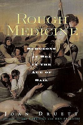 Rough Medicine: Surgeons at Sea in the Age of Sail - Druett, Joan