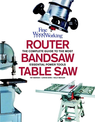 Router, Bandsaw and Table Saw: Fine Woodworking's Complete Guide to the Most Essential Power Tools - Mehler, Kelly, and Bird, Lonnie, and Warner, Pat