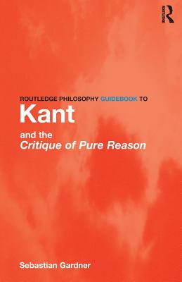 Routledge Philosophy GuideBook to Kant and the Critique of Pure Reason - Gardner, Sebastian