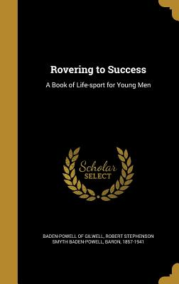 Rovering to Success: A Book of Life-Sport for Young Men - Baden-Powell of Gilwell, Robert Stephens (Creator)