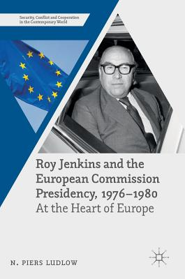 Roy Jenkins and the European Commission Presidency, 1976 -1980: At the Heart of Europe - Ludlow, N Piers