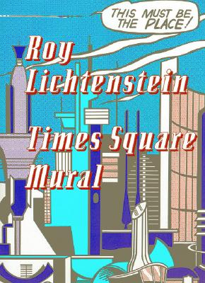 Roy Lichtenstein: Times Square Mural - Moody, Rick (Editor), and Cowart, Jack, and Rothkopf, Scott, Mr. (Text by)
