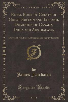 Royal Book of Crests of Great Britain and Ireland, Dominion of Canada, India and Australasia, Vol. 1: Derived from Best Authorities and Family Records (Classic Reprint) - Fairbairn, James