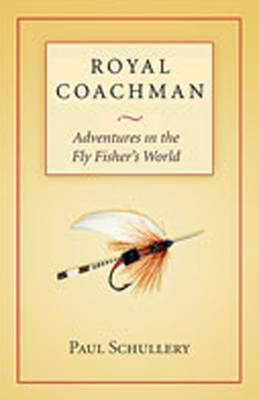 Royal Coachman: Adventures in the Fly Fisher's World - Schullery, Paul