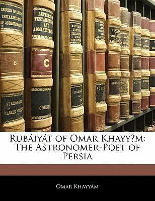 Rub Iy T of Omar Khayy M: The Astronomer-Poet of Persia - Khayyam, Omar