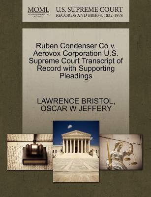 Ruben Condenser Co V. Aerovox Corporation U.S. Supreme Court Transcript of Record with Supporting Pleadings - Bristol, Lawrence, and Jeffery, Oscar W