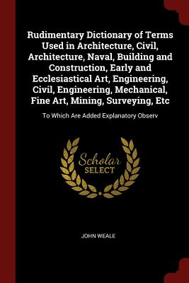 Rudimentary Dictionary of Terms Used in Architecture, Civil, Architecture, Naval, Building and Construction, Early and Ecclesiastical Art, Engineering, Civil, Engineering, Mechanical, Fine Art, Mining, Surveying, Etc: To Which Are Added Explanatory Observ - Weale, John