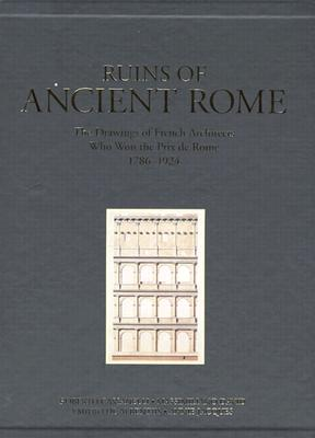Ruins of Ancient Rome: The Drawings of French Architects Who Won the Prix de Rome, 1796-1924 - Cassanelli, Roberto, and de Albentiis, Emidio, and Jacques, Annie