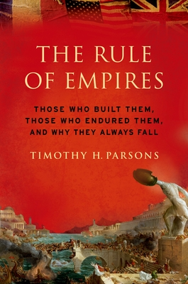 Rule of Empires: Those Who Built Them, Those Who Endured Them, and Why They Always Fall - Parsons, Timothy H