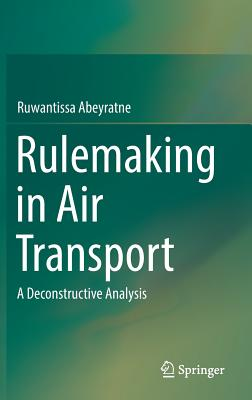 Rulemaking in Air Transport: A Deconstructive Analysis - Abeyratne, Ruwantissa, Dr.